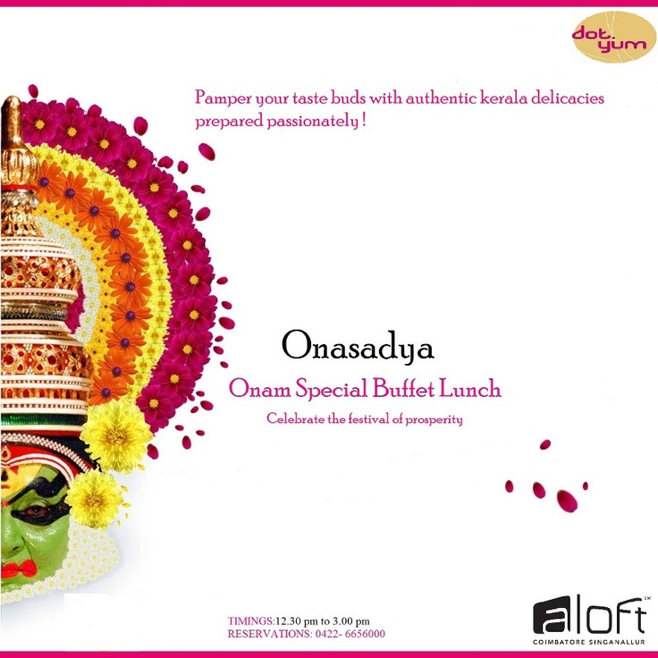 "Celebrate the festival of prosperity, Onam, by triggering your senses of olfaction and gestation by joining ""Onasadya-Kerala Special Buffet Spread"", an authentic Kerala delicacy at our dot.yum restaurant on the 29th of August.    Charges: Adult-Rs.600+taxes and Children–Rs 300+taxes  Timings: 12.30 pm to 3.00pm  For reservation call 0422-665-6000"