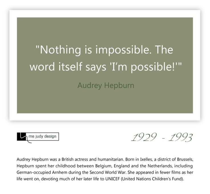 """Nothing is impossible. The word itself says 'I'm possible!'""  Audrey Hepburn  19-29 - 1993 - mejudydesign."
