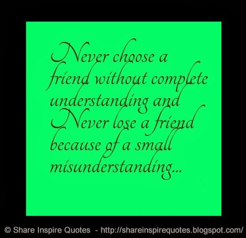 Never choose a friend without complete understanding and Never lose a friend because of a small misunderstanding... #friendship #misunderstanding #quotes