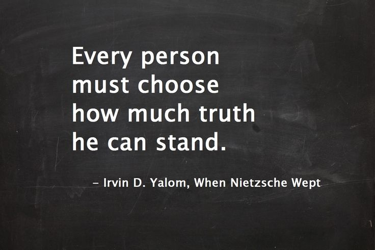 """""""Every person must choose how much truth he can stand."""" ― Irvin D. Yalom, When Nietzsche Wept  #irvinyalom #nietzsche #quotes"""