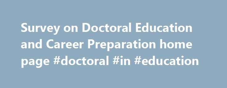 Survey on Doctoral Education and Career Preparation home page #doctoral #in #education http://florida.remmont.com/survey-on-doctoral-education-and-career-preparation-home-page-doctoral-in-education/  # Survey on Doctoral Education and Career Preparation The Survey on Doctoral Education and Career Preparation is a national survey of doctoral students intended to provide a snapshot picture of their experiences and goals. Over 4,000 students completed the 20-page survey. These students were…