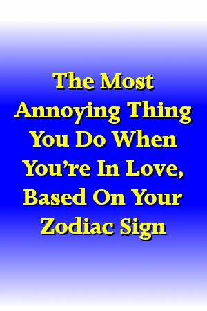The Most Annoying Thing You Do When You're In Love, Based On Your Zodiac Sign