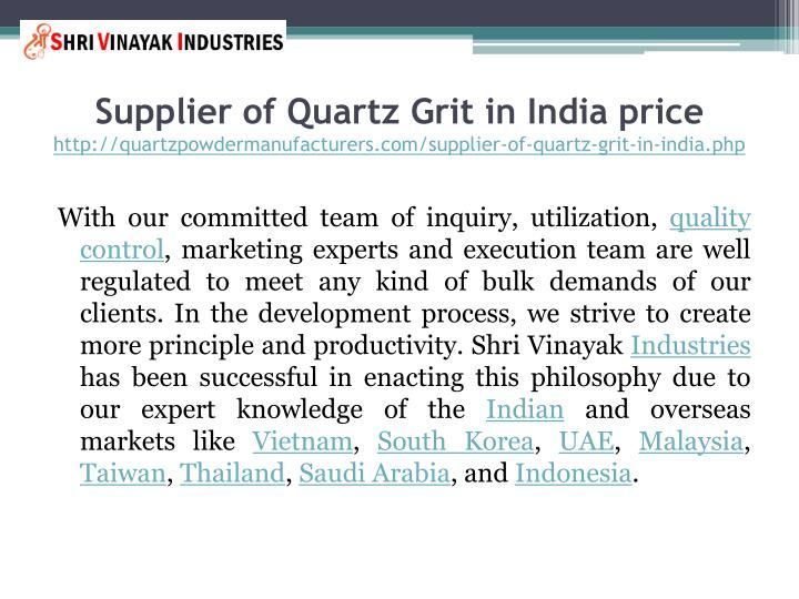 Supplier of Quartz Grit in India price http://quartzpowdermanufacturers.com/supplier-of-quartz-grit-in-india.php Shri Vinayak Industries is manufacturing, supplying and exporting premium quality of Quartz Grit from the year 2003.