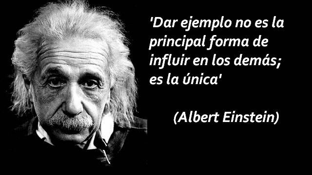 Dar ejemplo no es la principal forma de influir en los demás; es la única. Albert Einstein.