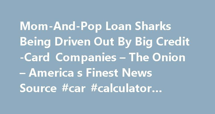 """Mom-And-Pop Loan Sharks Being Driven Out By Big Credit-Card Companies – The Onion – America s Finest News Source #car #calculator #payment http://loan.remmont.com/mom-and-pop-loan-sharks-being-driven-out-by-big-credit-card-companies-the-onion-america-s-finest-news-source-car-calculator-payment/  #loan shark # Mom-And-Pop Loan Sharks Being Driven Out By Big Credit-Card Companies PHILADELPHIA Frankie """"The Gorilla"""" Pistone leans wistfully on his bat. Then, without warning, he picks it up…"""