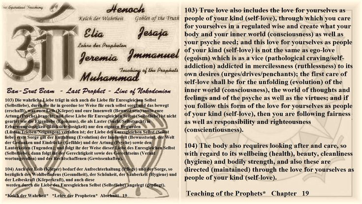 103) True love also includes the love for yourselves as people of your kind (self-love), through which you care for yourselves in a regulated wise and create what your body and your inner world (consciousness) as well as your psyche need; and this love for yourselves as people of your kind (self-love) is not the same as ego-love (egoism) which is as a vice (pathological craving/self-addiction) addicted in mercilessness (ruthlessness) to its own desires (urges/drives/penchants); the first…
