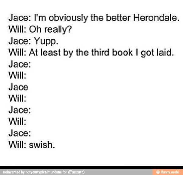 The mortal instruments and the infernal devices Jace and will<<<they both did in the last book, so…