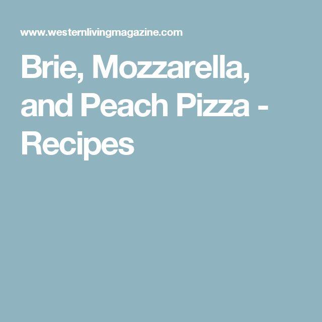 Brie, Mozzarella, and Peach Pizza - Recipes