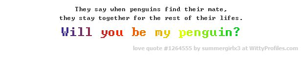 They say when penguins find their mate, they stay together for the rest of their lifes. Will you be my penguin?  - Witty Profiles Quote 1264555 http://wittyprofiles.com/q/1264555