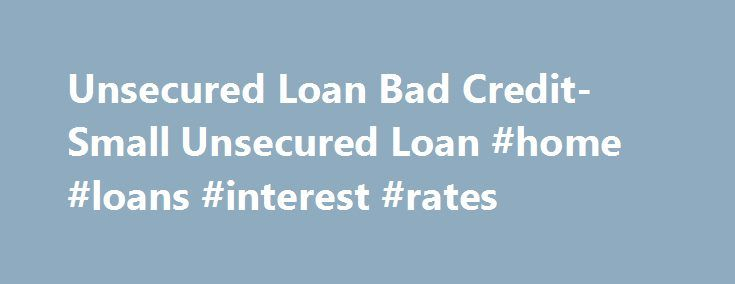 Unsecured Loan Bad Credit- Small Unsecured Loan #home #loans #interest #rates http://loan-credit.remmont.com/unsecured-loan-bad-credit-small-unsecured-loan-home-loans-interest-rates/  #bad credit unsecured loans # Unsecured Loan Bad Credit Caught in a financial emergency? And you do not own any valuable property to pledge as security? Or is it your bad credit score that is denying you instant monetary aid? If yes, do not worry anymore. You just have to apply for unsecured loan bad […]