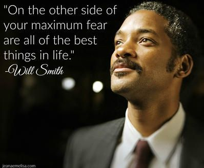 """""""On the other side of your maximum fear are all of the best things in life."""" - Will Smith"""