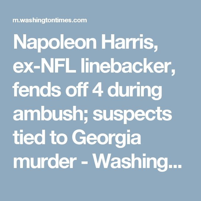 Napoleon Harris, ex-NFL linebacker, fends off 4 during ambush; suspects tied to Georgia murder - Washington Times