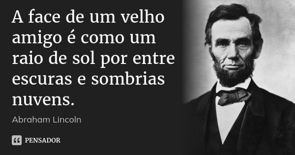 A face de um velho amigo é como um raio de sol por entre escuras e sombrias nuvens.  Abraham Lincoln      158 compartilhamentosAdicionar à coleção  (...) https://www.pensador.com/frase/NTE3OTU0/
