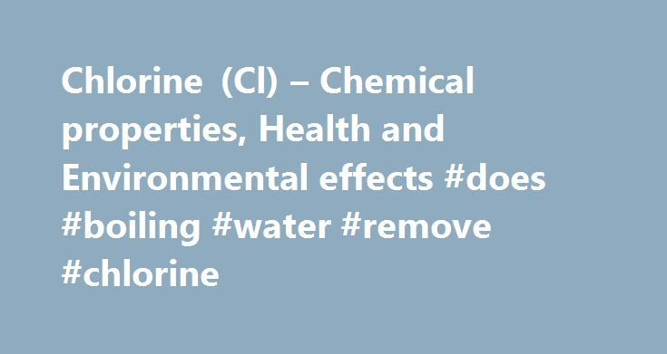 Chlorine (Cl) – Chemical properties, Health and Environmental effects #does #boiling #water #remove #chlorine http://interior.nef2.com/chlorine-cl-chemical-properties-health-and-environmental-effects-does-boiling-water-remove-chlorine/  #Chlorine – Cl Chlorine Discovered in 1774 by Carl Wilhelm Scheele, who mistakenly thought it contained oxygen. Chlorine was given its name in 1810 by Humphry Davy, who insisted that it was in fact an element. The pure chemical element has the physical form…