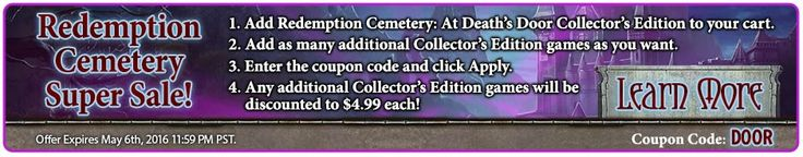 Redemption Cemetery Super #Sale! Buy Redemption Cemetery 8: At Death's Door Collector's Edition – get any number of additional Collector's Editions for $ 4.99 each! Use code DOOR at checkout. Valid May 5-6, 2016. http://wholovegames.com/hidden-object/redemption-cemetery-8-at-deaths-door-collectors-edition.html