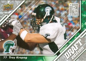 Troy Michael Kropog (born July 31, 1986) was an offensive tackle who  was drafted by the Tennessee Titans in the fourth round of the 2009 NFL Draft. He played for the Titans from 2009-2012. He played college football for Tulane. He is also an Archbishop Rummel High School alum.