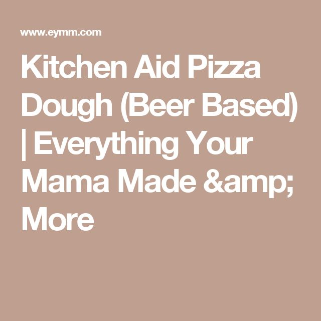 Kitchen Aid Pizza Dough (Beer Based) | Everything Your Mama Made & More