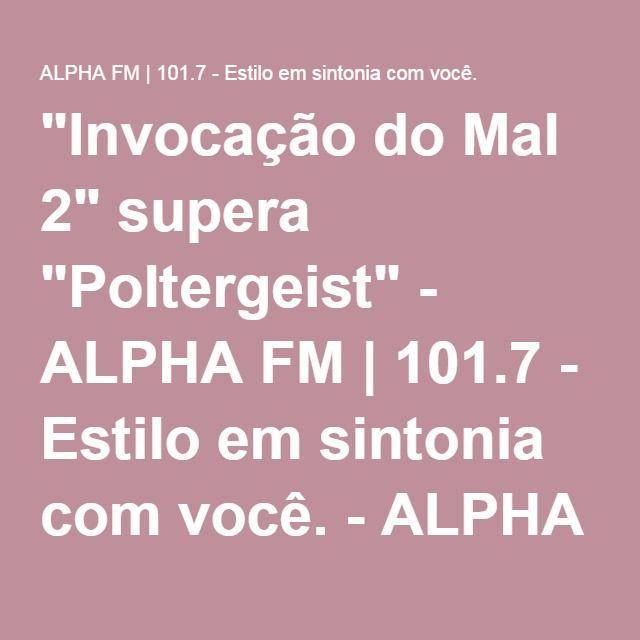 """""""Invocação do Mal 2"""" supera """"Poltergeist"""" - ALPHA FM   101.7 - Estilo em sintonia com você. - ALPHA FM   101.7 – Estilo em sintonia com você."""