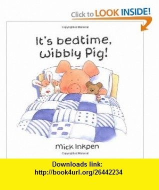 Its bedtime, Wibbly Pig! (9780670058808) Mick Inkpen , ISBN-10: 0670058807  , ISBN-13: 978-0670058808 ,  , tutorials , pdf , ebook , torrent , downloads , rapidshare , filesonic , hotfile , megaupload , fileserve