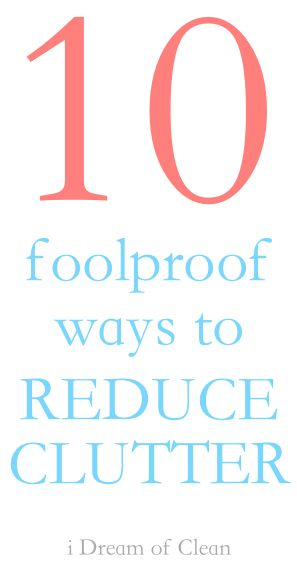 10 tried and true foolproof ways to reduce clutter! Foolproof!!!!