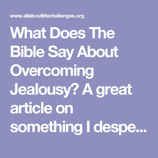 What Does The Bible Say About Overcoming Jealousy? A great article on something I desperately need to overcome