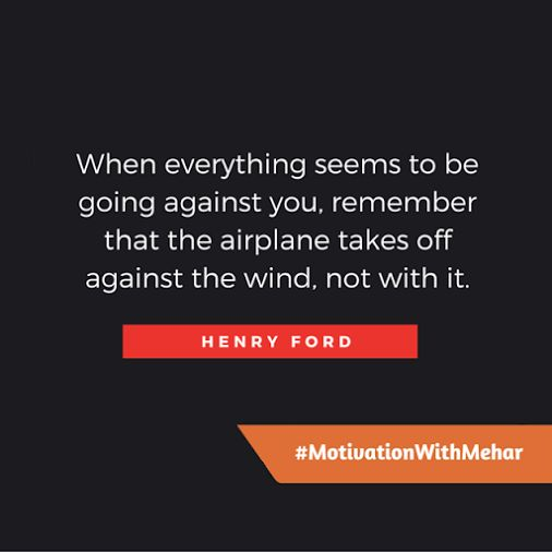 When everything seems to be going against you, remember that the airplane takes off against the world. not with it. - Henry Ford  #MotivationWithMehar #leadership #Success #Motivation #Quotes #Startup