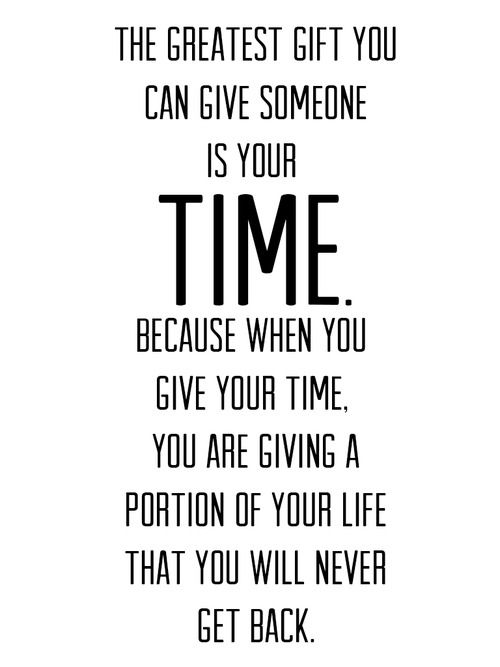 """""""The greatest gift you can give someone is your time... you are giving a portion of your life that you will never get back."""" #Beautiful"""