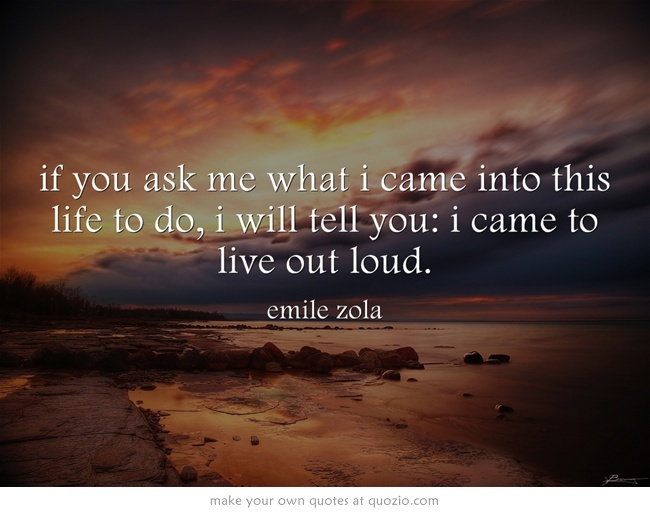 if you ask me what i came into this life to do, i will tell you: i came to live out loud.