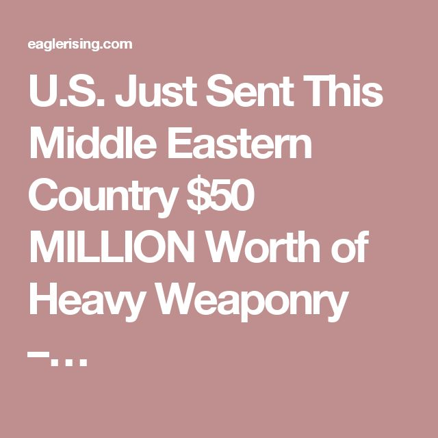 U.S. Just Sent This Middle Eastern Country $50 MILLION Worth of Heavy Weaponry –…http://eaglerising.com/35916/u-s-just-sent-this-middle-eastern-country-50-million-of-heavy-weaponry/