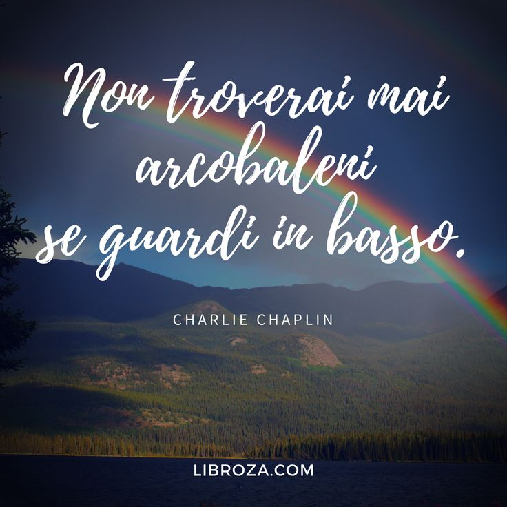 Non troverai mai arcobaleni se guardi in basso. (Charlie Chaplin) - Libroza.com
