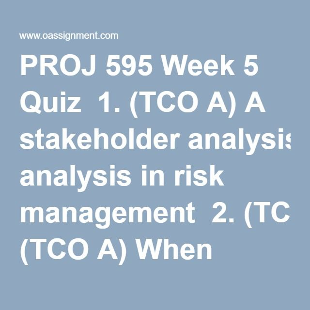 PROJ 595 Week 5 Quiz  1. (TCO A) A stakeholder analysis in risk management  2. (TCO A) When using the ATOM process to manage risks, an initiation meeting should be used for  3. (TCO B) All of the below are risk identification methods, except  4. (TCO D) In risk response planning, which is the difference between active and passive acceptance?  5. (TCO E) A common tool for use in risk monitoring and control is  6. (TCO H) When using the ATOM process to manage risks, which is the importance of…