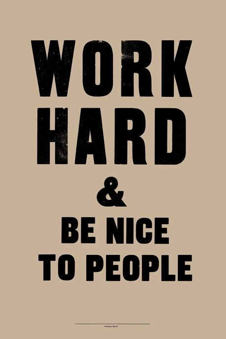 "As our Principal tells the kids every morning (and now I tell my own children everyday on the way out the door for school) - ""be nice and work hard."".   So simple and so true."