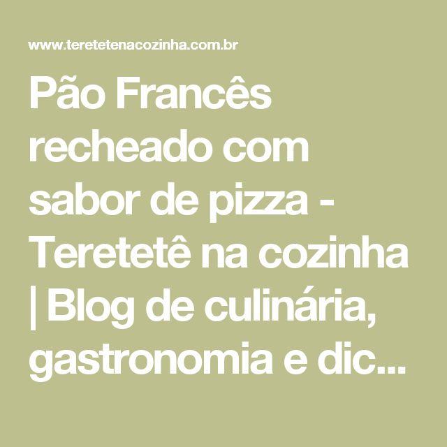 Pão Francês recheado com sabor de pizza - Teretetê na cozinha | Blog de culinária, gastronomia e dicas.