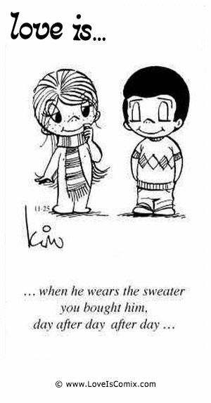 Love Is... when he wears the sweater you bought him. day after day after day...
