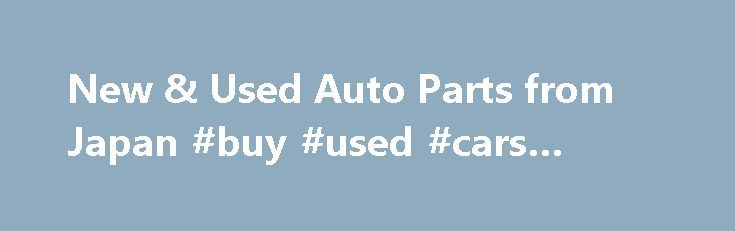 New & Used Auto Parts from Japan #buy #used #cars #online http://auto-car.remmont.com/new-used-auto-parts-from-japan-buy-used-cars-online/  #japan auto parts # New & Used Auto Parts from Japan New & […]