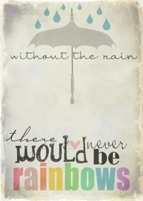 Without rain, there would never be rainbows