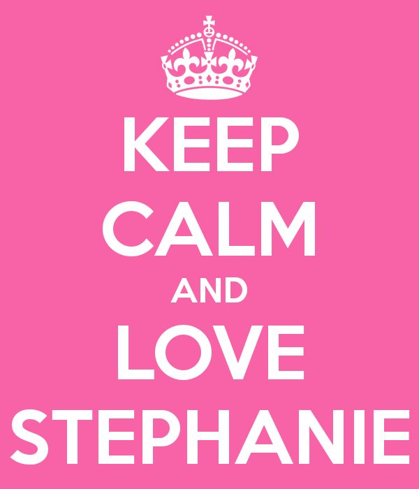 KEEP CALM AND LOVE STEPHANIE... Yup that would be me, Queen Stephanie that is