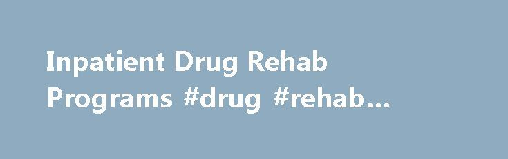 Inpatient Drug Rehab Programs #drug #rehab #programs http://jamaica.nef2.com/inpatient-drug-rehab-programs-drug-rehab-programs/  # Inpatient Drug Rehab Programs Let Us Help You Find A Quality Inpatient Drug Treatment Program When you or a loved one needs drug rehabilitation time is of the essence. The sooner you get involved with a reputable inpatient drug rehab program the sooner the road to recovery will begin. Our free referral service is here to help you find a program that will meet…