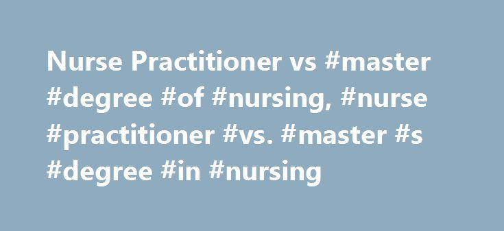 Nurse Practitioner vs #master #degree #of #nursing, #nurse #practitioner #vs. #master #s #degree #in #nursing http://quote.nef2.com/nurse-practitioner-vs-master-degree-of-nursing-nurse-practitioner-vs-master-s-degree-in-nursing/  # Nurse Practitioner Vs. Master s Degree in Nursing Nurse Practitioner Nurse practitioners provide advanced clinical care to patients and are qualified to perform physical examinations, interpret X-rays, prescribe medications and treat various conditions…