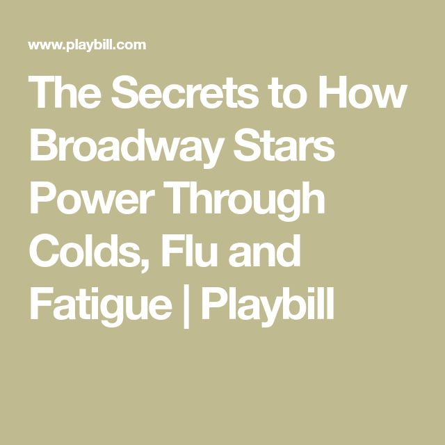 The Secrets to How Broadway Stars Power Through Colds, Flu and Fatigue | Playbill