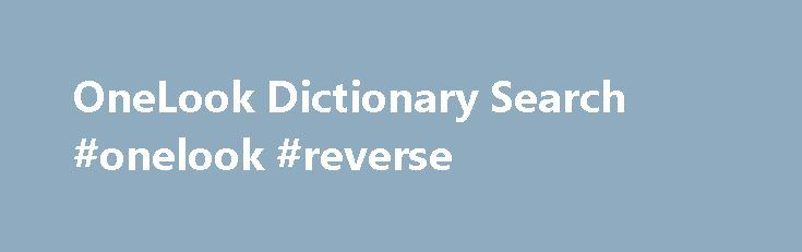 OneLook Dictionary Search #onelook #reverse http://solomon-islands.nef2.com/onelook-dictionary-search-onelook-reverse/  # Welcome to OneLook Dictionary Search Think of this web site as a search engine for words and phrases: If you have a word for which you'd like a definition, we'll quickly shuttle you to the web-based dictionaries that define that word. If you don't know the right word to use, we'll help you find it. No word is too obscure: More than 19 million words in more than 1000…