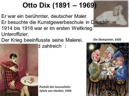 Otto Dix (1891 – 1969) Er war ein berühmter, deutscher Maler. Er besuchte die Kunstgewerbeschule in Dresden. 1914 bis 1918 war er im ersten Weltkrieg Unteroffizier.