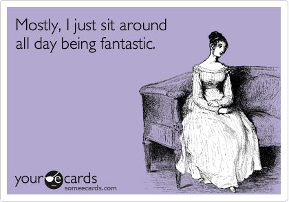 Mostly, I just sit around all day being fantastic.