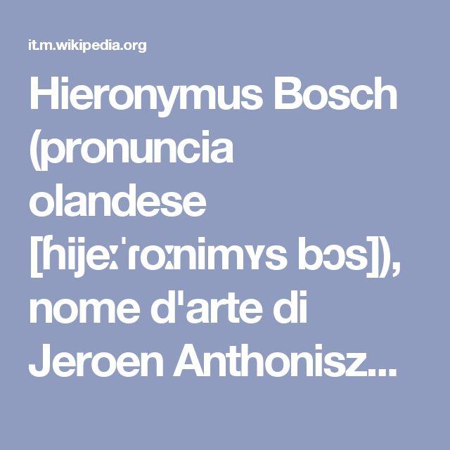 Hieronymus Bosch (pronuncia olandese [ɦijeːˈɾoːnimʏs bɔs]), nome d'arte di Jeroen Anthoniszoon van Aken[1] (pronuncia [jəˈrun ɑnˈtoːnɪsoːn vɑn ˈaːkəⁿ]) ('s-Hertogenbosch, 2 ottobre 1453 – 's-Hertogenbosch, 9 agosto 1516) è stato un pittore olandese. Fu noto come El Bosco in lingua spagnola, Gerolamo Bosco o Bosco di Bolduc in quella italiana (da Bosch e Bois le Duc, traduzione francese di 's-Hertogenbosch = Bosco Ducale, città natale di Bosch); in alcuni suoi dipinti si firmò con il solo…