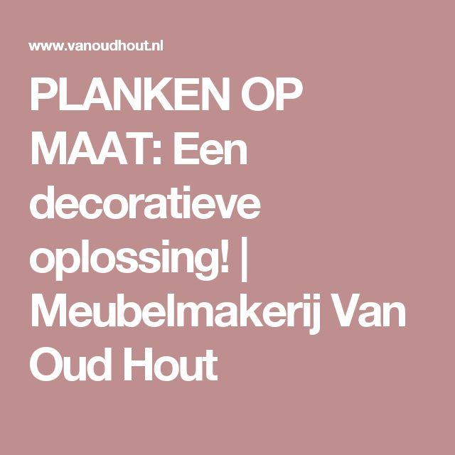 PLANKEN OP MAAT: Een decoratieve oplossing! | Meubelmakerij Van Oud Hout