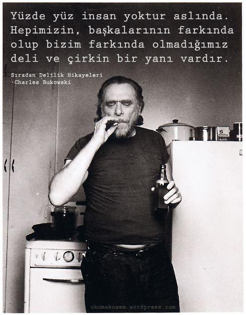 Yüzde yüz insan yoktur aslında. Hepimizin, başkalarının farkında olup bizim farkında olmadığımız deli ve çirkin bir yanı vardır. - Charles Bukowski