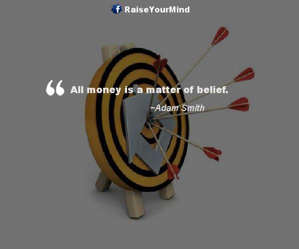 All money is a matter of belief. - http://www.raiseyourmind.com/finance/all-money-is-a-matter-of-belief/  Finance Quotes Adam Smith, Belief, Matter, Money