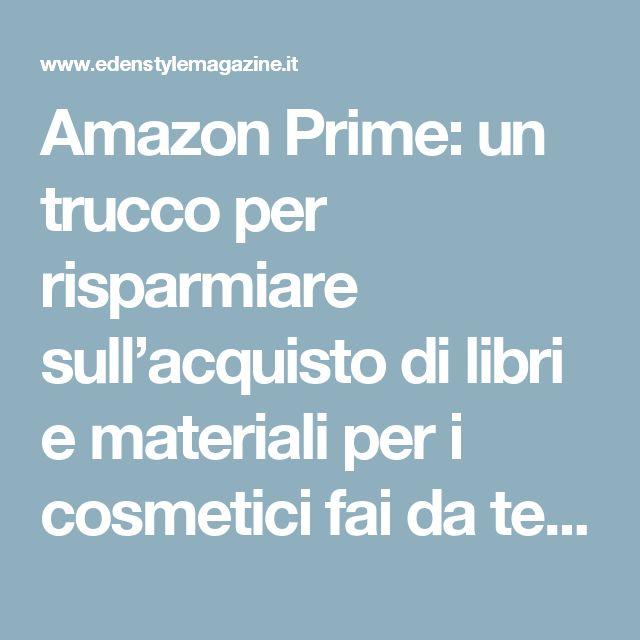 Amazon Prime: un trucco per risparmiare sull'acquisto di libri e materiali per i cosmetici fai da te - EdenStyleMagazine.it - Cosmetici fai da te e creatività