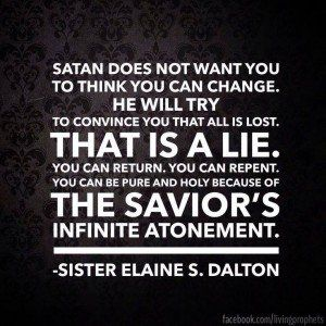 Satan does not want you to think you can change. He will try to convince you that all is lost. That is  lie. you can return. You can repent. you can be pure and holy because of the savior's infinite atonement. -Sister Elaine S. Dalton