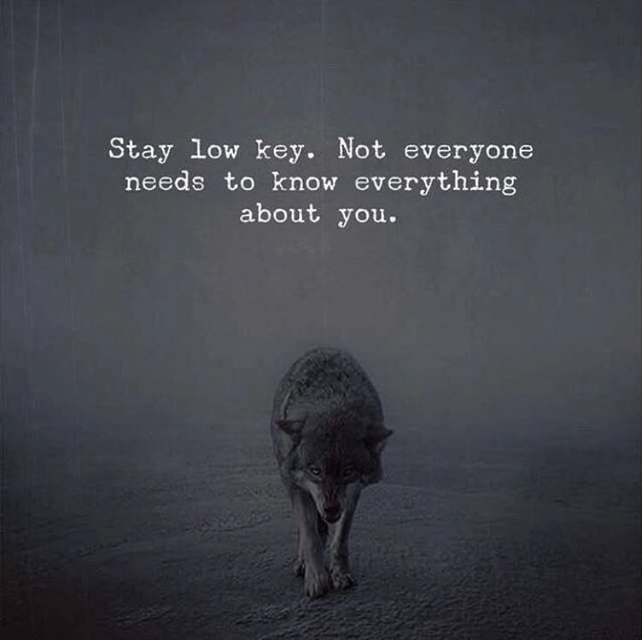 Stay low key..
